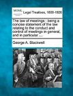 The Law of Meetings: Being a Concise Statement of the Law Relating to the Conduct and Control of Meetings in General, and in Particular .... by George A Blackwell (Paperback / softback, 2010)