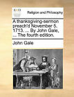 A Thanksgiving-Sermon Preach'd November 5. 1713. ... by John Gale, ... the Fourth Edition. by John Gale (Paperback / softback, 2010)