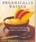 Organically Raised: Conscious Cooking for Babies & Toddlers by Anni Daulter (Paperback, 2010)