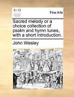 Sacred Melody or a Choice Collection of Psalm and Hymn Tunes, with a Short Introduction. by John Wesley (Paperback / softback, 2010)