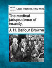 The Medical Jurisprudence of Insanity. by J H Balfour Browne (Paperback / softback, 2010)