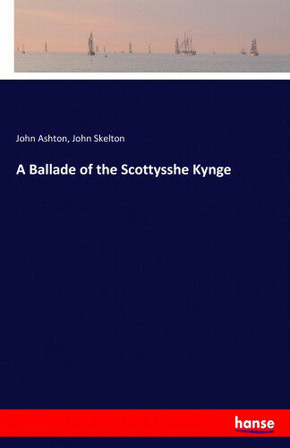 A Ballade of the Scottysshe Kynge by Ashton, John.