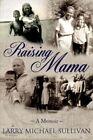 Raising Mama a Memoir by Larry Michael Sullivan 9781425912727 Hardback 2006