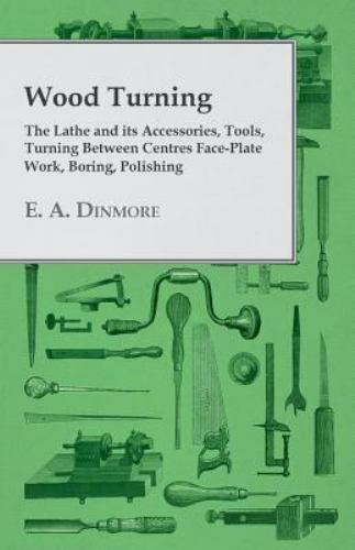 Wood Turning - the Lathe and Its Accessories, Tools, Turning