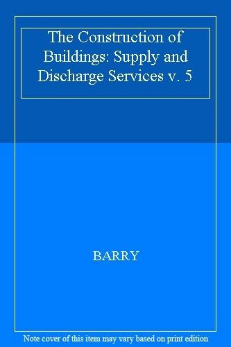 The Construction of Buildings: Supply and Discharge Services v. 5 By BARRY