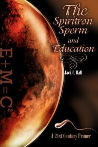 The Spiritron Sperm and Education : A 21st Century Primer by Jack C. Hall...