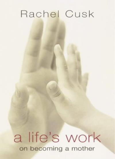 A Life's Work: On Becoming a Mother-Rachel Cusk