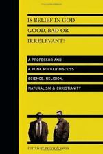 Is Belief in God Good, Bad or Irrelevant?: A Professor and a Punk Rocker Discuss