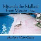 Miranda The Mallard From Moose Jaw 9781607492559 by Marlene Muir-chase Book