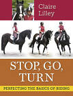 Stop, Go, Turn: Perfecting The Basics of Riding by Claire Lilley (Paperback, 2014)