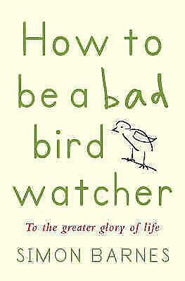 How to Be a Bad Birdwatcher : To the Greater Glory of Life - Simon Barnes used