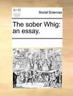 The Sober Whig: An Essay. by Multiple Contributors (Paperback / softback, 2010)