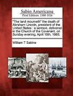 The Land Mourneth  the Death of Abraham Lincoln, President of the United States: A Sermon, Delivered in the Church of the Covenant, on Sunday Evening, April 16th, 1865. by William T Sabine (Paperback / softback, 2012)