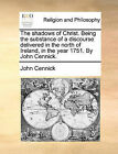 The Shadows of Christ. Being the Substance of a Discourse Delivered in the North of Ireland, in the Year 1751. by John Cennick. by John Cennick (Paperback / softback, 2010)