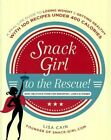 Snack Girl to the Rescue!: A Real-Life Guide to Losing Weight & Getting Healthy with 100 Recipes Under 400 Calories by Lisa Cain (Hardback, 2014)