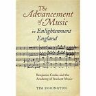 The Advancement of Music in Enlightenment England: Benjamin Cooke and the Academy of Ancient Music by Tim Eggington (Hardback, 2014)