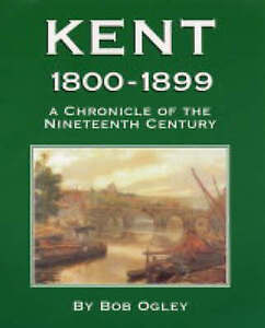 Kent-1800-1899-A-Chronicle-of-the-Nineteenth-Century-by-Bob-Ogley