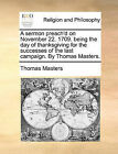 A Sermon Preach'd on November 22. 1709. Being the Day of Thanksgiving for the Successes of the Last Campaign. by Thomas Masters. by Thomas Masters (Paperback / softback, 2010)