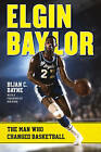 Elgin Baylor: The Man Who Changed Basketball by Bijan C. Bayne (Hardback, 2015)