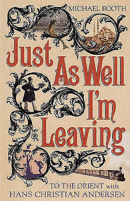 Just As Well I'm Leaving: To the Orient With Hans Christian Andersen: Around Eur