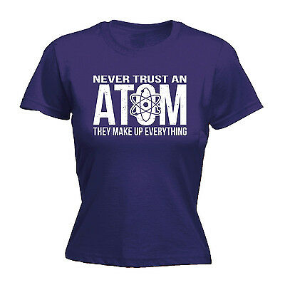 Never Trust An Atom Make Up Everything ™ LADIES T Shirt slogan funny gift physic