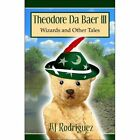 Theodore Da Baer III: Wizards and Other Tales by Aj Rodriguez (Paperback / softback, 2007)