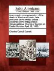 A Sermon in Commemoration of the Death of Abraham Lincoln, Late President of the United States: Preached in the Independent Congregational Church of Bangor on Easter Sunday, April 16, 1865. by Charles Carroll Everett (Paperback / softback, 2012)