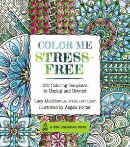 A Zen Coloring Book Color Me Stress Free 100 Templates To Unplug And Relax By Lacy Mucklow 2015 Paperback
