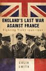 England's Last War Against France: Fighting Vichy 1940-42 by Colin Smith (Paperback, 2010)