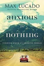 Anxious for Nothing : Finding Calm in a Chaotic World by Max Lucado (2017, Hardcover / Hardcover)