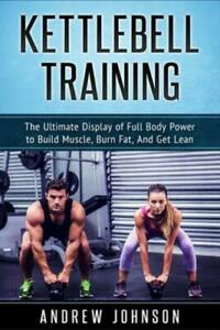 Kettlebell Training: The Ultimate Display Of Full Body Power To Build Muscl...