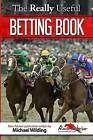 The Really Useful Betting Book: Everything You Ever Needed to Know to Become a Profitable Bettor by Reader in English Michael Wilding, Race Advisor (Paperback / softback, 2015)