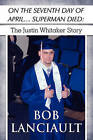 On the Seventh Day of April...Superman Died: The Justin Whitaker Story by Bob Lanciault (Paperback / softback, 2009)