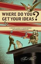 Where Do You Get Your Ideas? : A Writer's Guide to Transforming Notions into...
