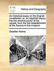 An Historical Essay on the English Constitution: Or, an Impartial Inquiry Into the Elective Power of the People, from the First Establishment of the Saxons in This Kingdom by Obadiah Hulme (Paperback / softback, 2010)
