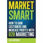 Market Smart: How to Gain Customers and Increase Profits with B2B Marketing by Lisa Shepherd (Paperback / softback, 2012)