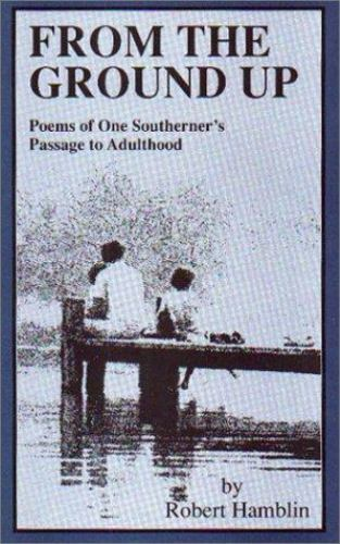 From the Ground Up: Poems of One Southerner's Passage to Adulthood, , Robert Ham