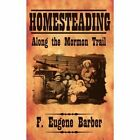 Homesteading Along The Mormon Trail 9781425911133 by F. Eugene Barber Book