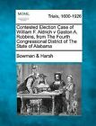 Contested Election Case of William F. Aldrich V Gaston A. Robbins, from the Fourth Congressional District of the State of Alabama by Bowman &   Harsh (Paperback / softback, 2012)
