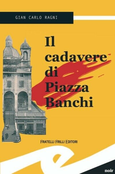 Il cadavere di piazza Banchi. Un misterioso omicidio a Genova - [Frilli]