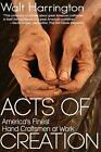 Acts of Creation: America's Finest Hand Craftsmen at Work by Walt Harrington (Paperback / softback, 2014)