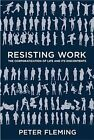 Resisting Work: The Corporatization of Life and Its Discontents by Peter Fleming (Hardback, 2014)