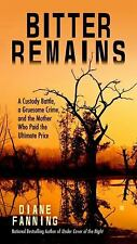 Bitter Remains : A Custody Battle, a Gruesome Crime, and the Mother Who Paid the Ultimate Price by Diane Fanning (2016, Paperback)