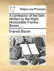 A Confession of the Faith. Written by the Right Honourable Francis Bacon, ... by Francis Bacon (Paperback / softback, 2010)