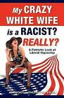 My Crazy White Wife Is a Racist? Really?: A Patriotic Look at Liberal Hypocrisy by Anthony L Thornton Ph D (Paperback / softback, 2012)