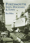 Portsmouth Ships, Dockyard and Town by Ray Riley (Paperback, 2002)