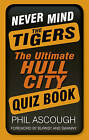 Never Mind the Tigers: The Ultimate Hull City Quiz Book by Phil Ascough (Paperback, 2013)