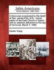 A Discourse Occasioned by the Death of REV. James Flint, D.D.: Senior Pastor of the East Church in Salem: With an Address Delivered on the Day of His Burial, March 7, 1855. by Dexter Clapp (Paperback / softback, 2012)