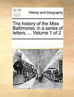 The History of the Miss Baltimores; In a Series of Letters. ... Volume 1 of 2 by Multiple Contributors (Paperback / softback, 2010)