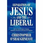 Separation of Jesus and the Liberal: How the Liberal Attempts to Dominate, Indoctrinate, Disseminate and Separate the Population by Christopher O'Shaughnessy (Paperback / softback, 2011)